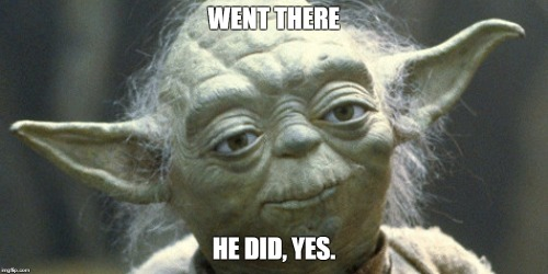 yoda just went there